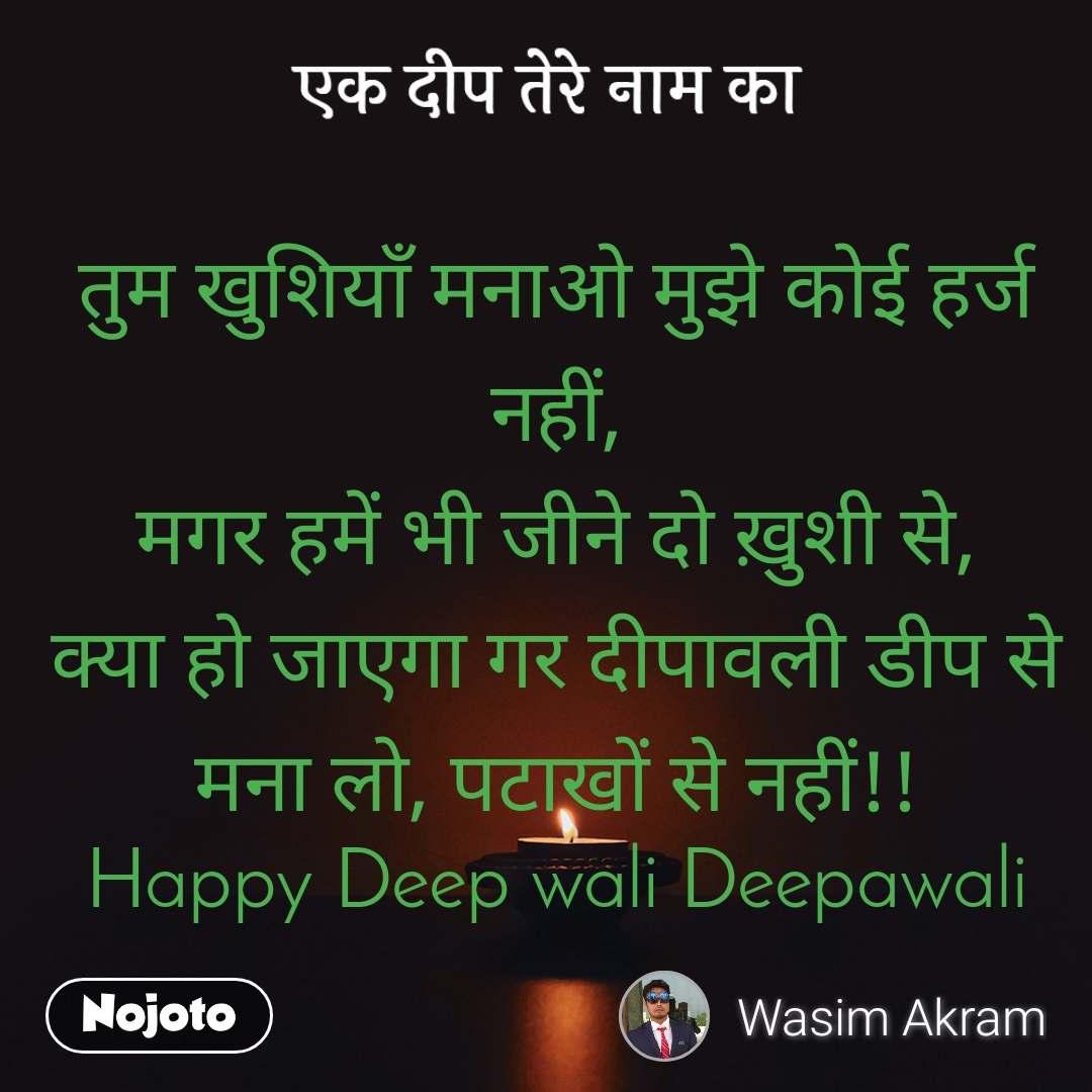 एक दीप तेरे नाम का तुम खुशियाँ मनाओ मुझे कोई हर्ज नहीं, मगर हमें भी जीने दो ख़ुशी से, क्या हो जाएगा गर दीपावली डीप से मना लो, पटाखों से नहीं!! Happy Deep wali Deepawali