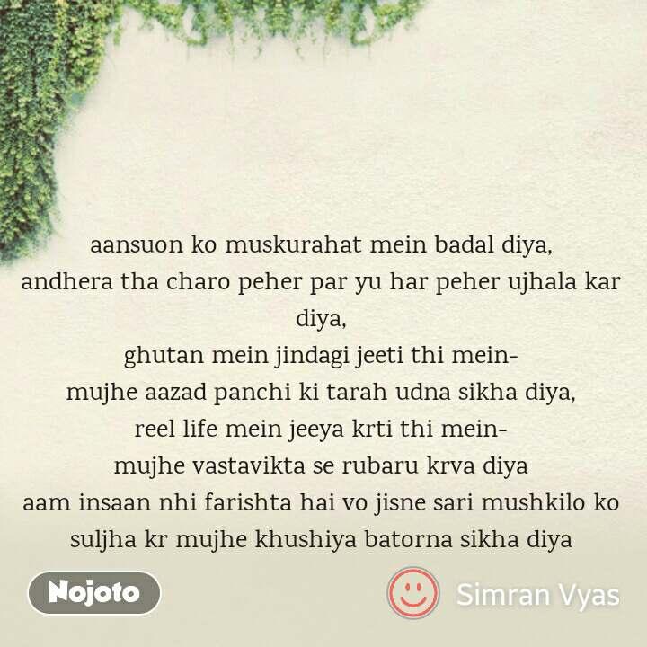 aansuon ko muskurahat mein badal diya, andhera tha charo peher par yu har peher ujhala kar diya, ghutan mein jindagi jeeti thi mein- mujhe aazad panchi ki tarah udna sikha diya, reel life mein jeeya krti thi mein- mujhe vastavikta se rubaru krva diya aam insaan nhi farishta hai vo jisne sari mushkilo ko suljha kr mujhe khushiya batorna sikha diya