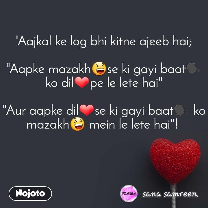 """'Aajkal ke log bhi kitne ajeeb hai;  """"Aapke mazakh😆se ki gayi baat🗣ko dil❤pe le lete hai""""  """"Aur aapke dil❤se ki gayi baat🗣 ko mazakh😆 mein le lete hai""""!"""