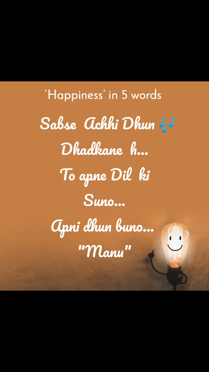 "Happiness in 5 Words     Sabse  Achhi Dhun 🎶  Dhadkane  h... To apne Dil  ki Suno... Apni dhun buno...  ""Manu"""