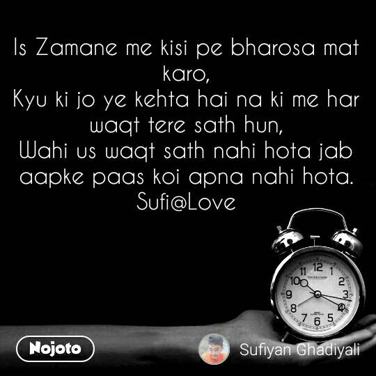 Is Zamane me kisi pe bharosa mat karo, Kyu ki jo ye kehta hai na ki me har waqt tere sath hun, Wahi us waqt sath nahi hota jab aapke paas koi apna nahi hota. Sufi@Love