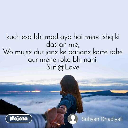 kuch esa bhi mod aya hai mere ishq ki dastan me, Wo mujse dur jane ke bahane karte rahe aur mene roka bhi nahi. Sufi@Love