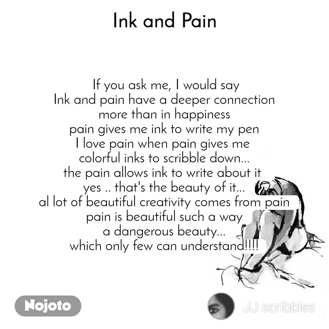 Ink and Pain  If you ask me, I would say Ink and pain have a deeper connection more than in happiness pain gives me ink to write my pen I love pain when pain gives me  colorful inks to scribble down... the pain allows ink to write about it  yes .. that's the beauty of it... al lot of beautiful creativity comes from pain pain is beautiful such a way a dangerous beauty... which only few can understand!!!!