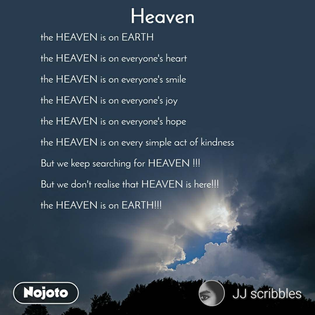 Heaven  the HEAVEN is on EARTH  the HEAVEN is on everyone's heart  the HEAVEN is on everyone's smile  the HEAVEN is on everyone's joy  the HEAVEN is on everyone's hope  the HEAVEN is on every simple act of kindness   But we keep searching for HEAVEN !!!  But we don't realise that HEAVEN is here!!!  the HEAVEN is on EARTH!!!