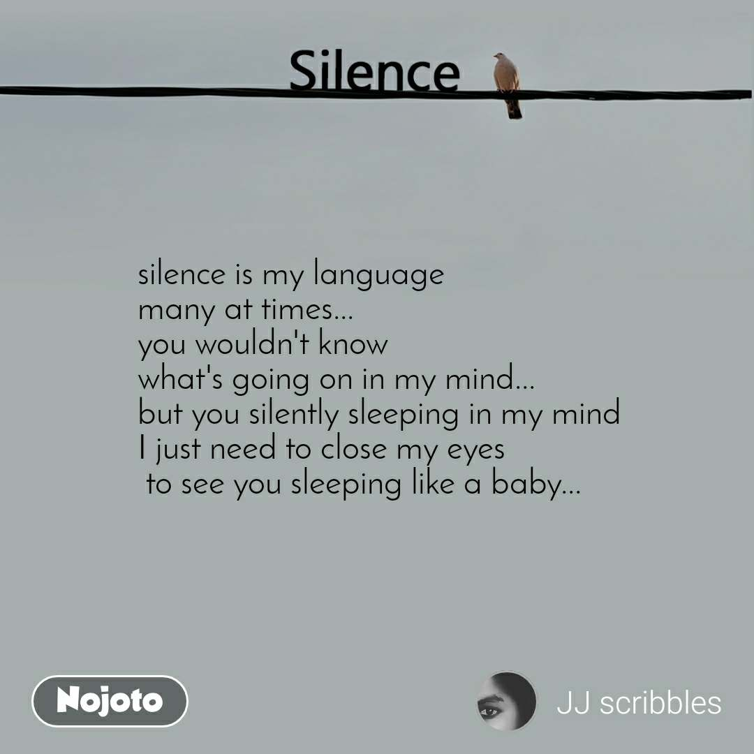 Silence   silence is my language  many at times... you wouldn't know what's going on in my mind... but you silently sleeping in my mind I just need to close my eyes  to see you sleeping like a baby...