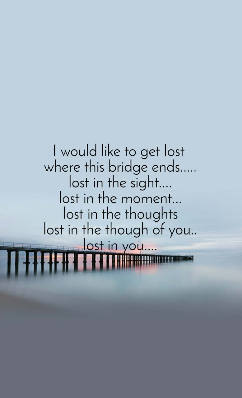 I would like to get lost  where this bridge ends..... lost in the sight.... lost in the moment... lost in the thoughts lost in the though of you.. lost in you....