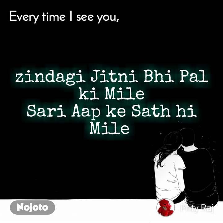 Every time I see you zindagi Jitni Bhi Pal ki Mile Sari Aap ke Sath hi Mile