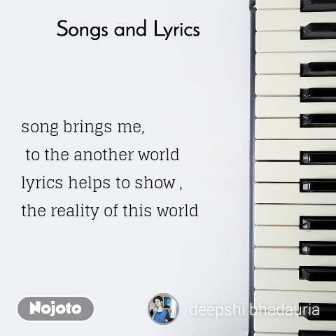 Songs and Lyrics  song brings me,  to the another world  lyrics helps to show , the reality of this world