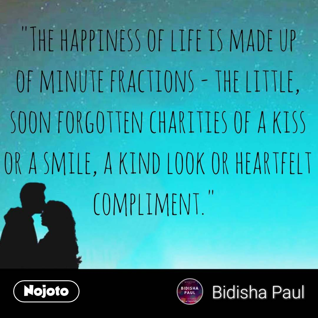 """""""The happiness of life is made up of minute fractions - the little, soon forgotten charities of a kiss or a smile, a kind look or heartfelt compliment."""""""