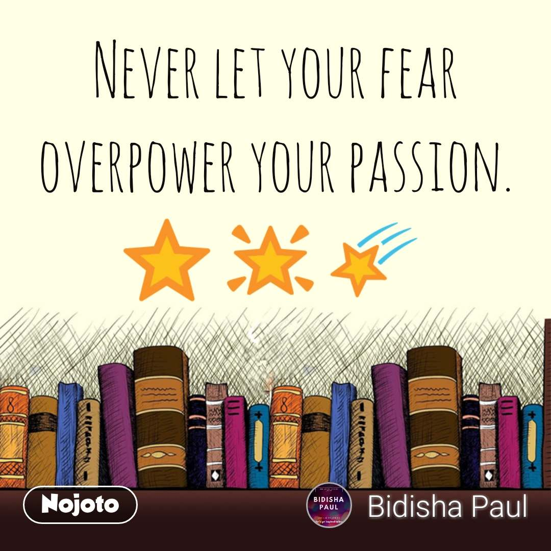 Never let your fear overpower your passion. ⭐ 🌟 🌠