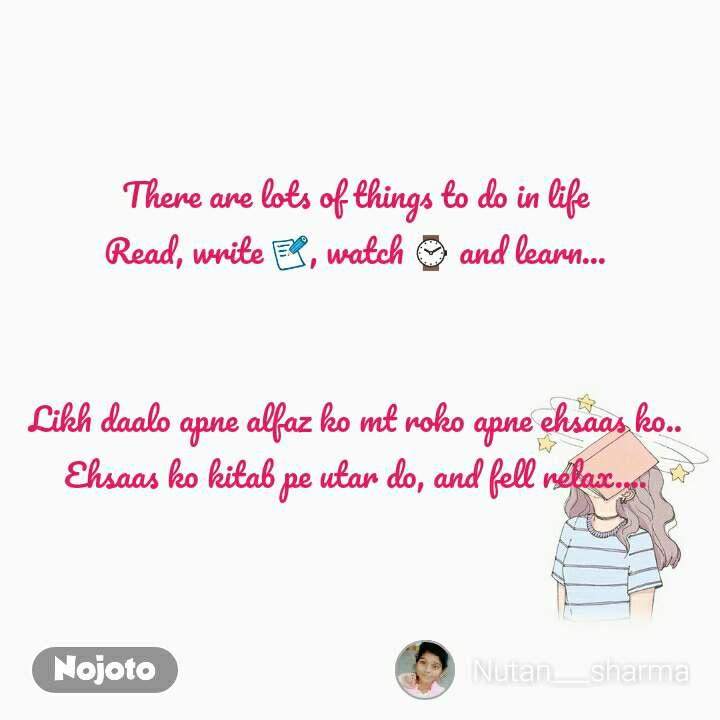 There are lots of things to do in life  Read, write 📝, watch ⌚ and learn...       Likh daalo apne alfaz ko mt roko apne ehsaas ko..  Ehsaas ko kitab pe utar do, and fell relax....