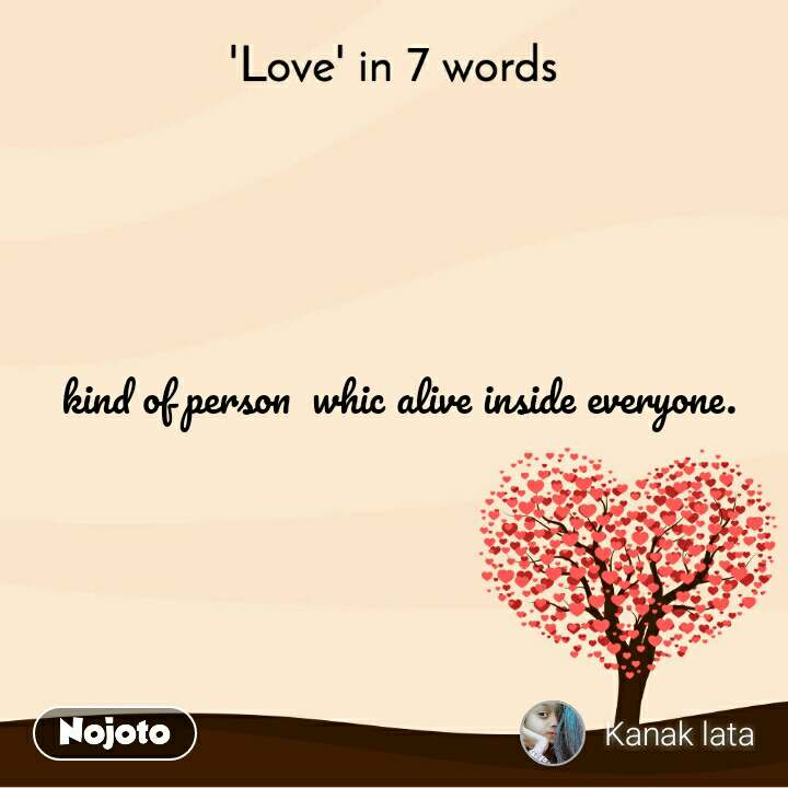 'Love' in 7 words  kind of person  whic alive inside everyone.