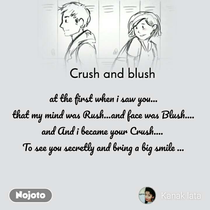 Crush and blush at the first when i saw you... that my mind was Rush...and face was Blush.... and And i became your Crush....  To see you secretly and bring a big smile ...