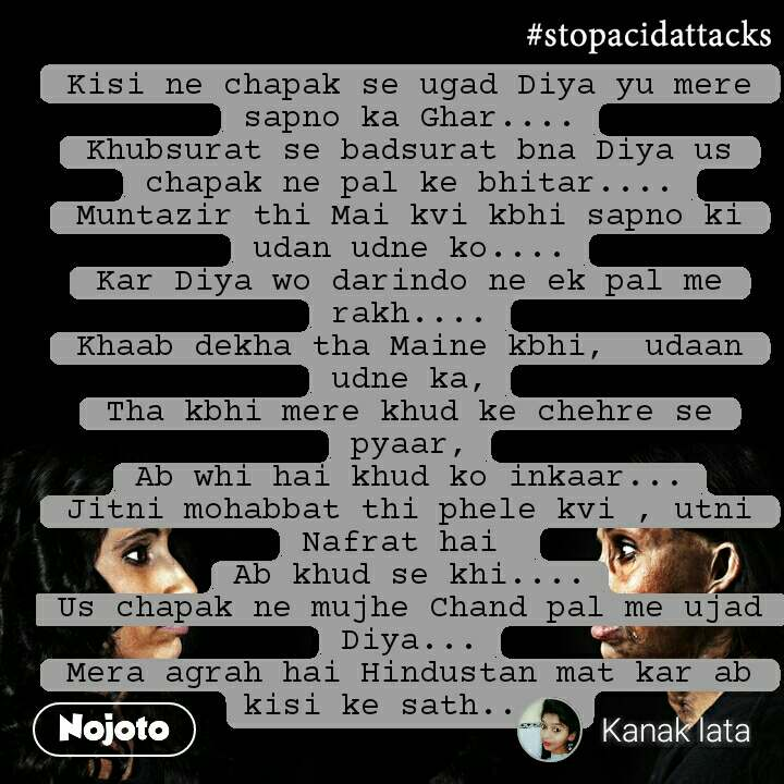 #StopAcidAttacks  Kisi ne chapak se ugad Diya yu mere sapno ka Ghar.... Khubsurat se badsurat bna Diya us chapak ne pal ke bhitar.... Muntazir thi Mai kvi kbhi sapno ki udan udne ko.... Kar Diya wo darindo ne ek pal me rakh.... Khaab dekha tha Maine kbhi,  udaan udne ka, Tha kbhi mere khud ke chehre se pyaar, Ab whi hai khud ko inkaar... Jitni mohabbat thi phele kvi , utni Nafrat hai  Ab khud se khi.... Us chapak ne mujhe Chand pal me ujad Diya... Mera agrah hai Hindustan mat kar ab kisi ke sath.....