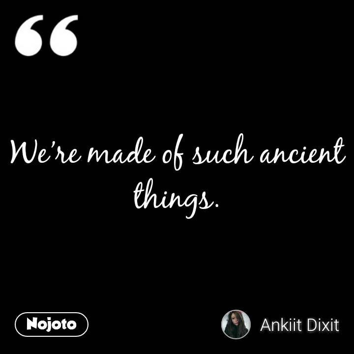 We're made of such ancient things.