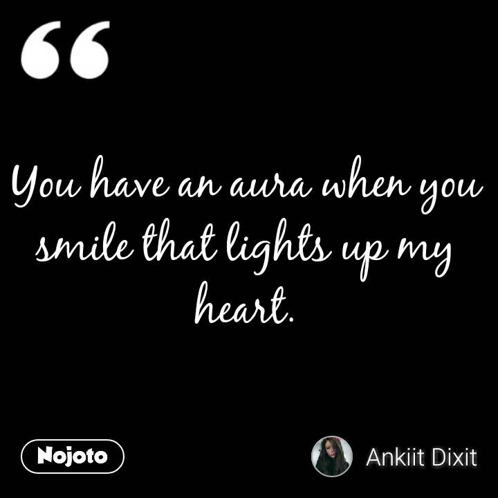 You have an aura when you smile that lights up my heart.