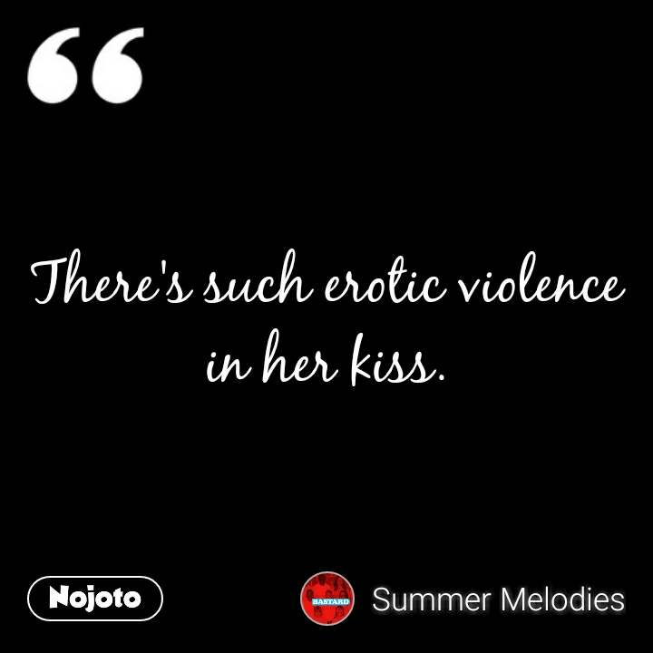 There's such erotic violence in her kiss.