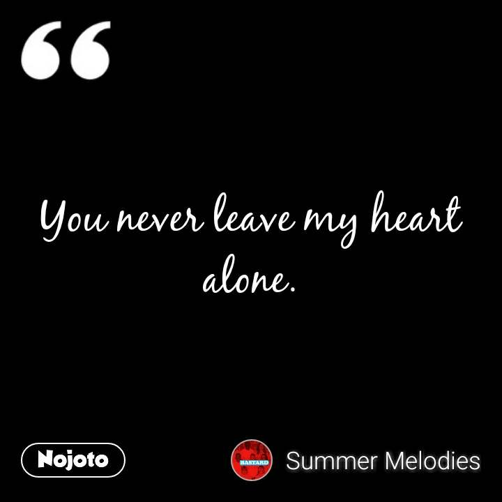 You never leave my heart alone.