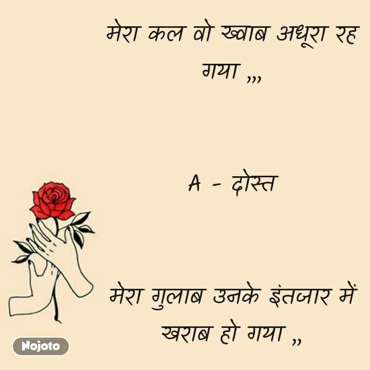 मेरा कल वो ख्वाब अधूरा रह गया ,,,   A - दोस्त   मेरा गुलाब उनके इंतजार में खराब हो गया ,, #NojotoQuote