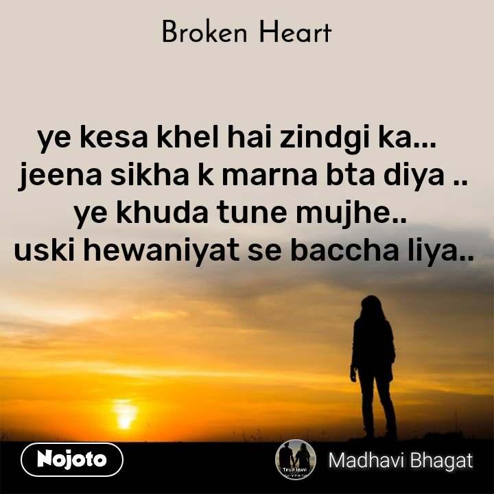 Broken heart ye kesa khel hai zindgi ka...   jeena sikha k marna bta diya .. ye khuda tune mujhe..  uski hewaniyat se baccha liya..