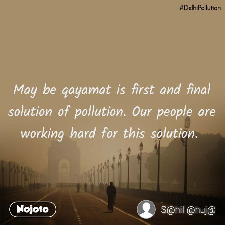 #DelhiPollution May be qayamat is first and final solution of pollution. Our people are working hard for this solution.