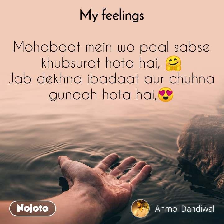 My feelings Mohabaat mein wo paal sabse khubsurat hota hai, 🤗 Jab dekhna ibadaat aur chuhna gunaah hota hai,😍
