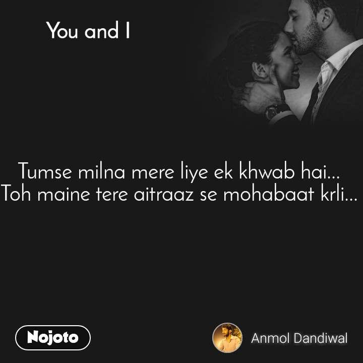 You and I  Tumse milna mere liye ek khwab hai...  Toh maine tere aitraaz se mohabaat krli...