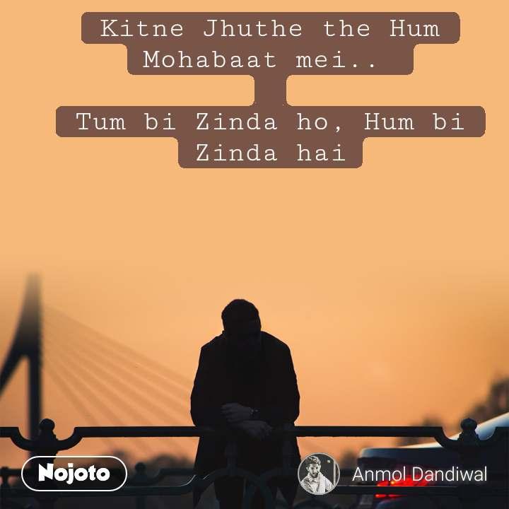 अलविदा Kitne Jhuthe the Hum Mohabaat mei..   Tum bi Zinda ho, Hum bi Zinda hai