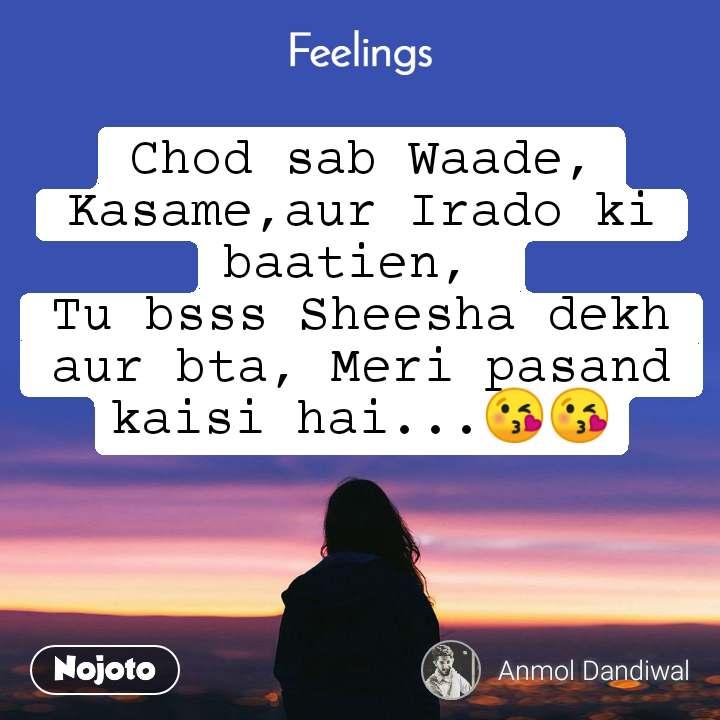 Feelings Chod sab Waade, Kasame,aur Irado ki baatien,  Tu bsss Sheesha dekh aur bta, Meri pasand kaisi hai...😘😘