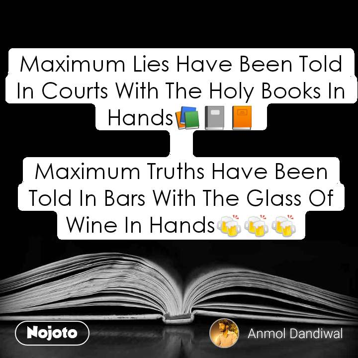 Maximum Lies Have Been Told In Courts With The Holy Books In Hands📚📓📙  Maximum Truths Have Been Told In Bars With The Glass Of Wine In Hands🍻🍻🍻