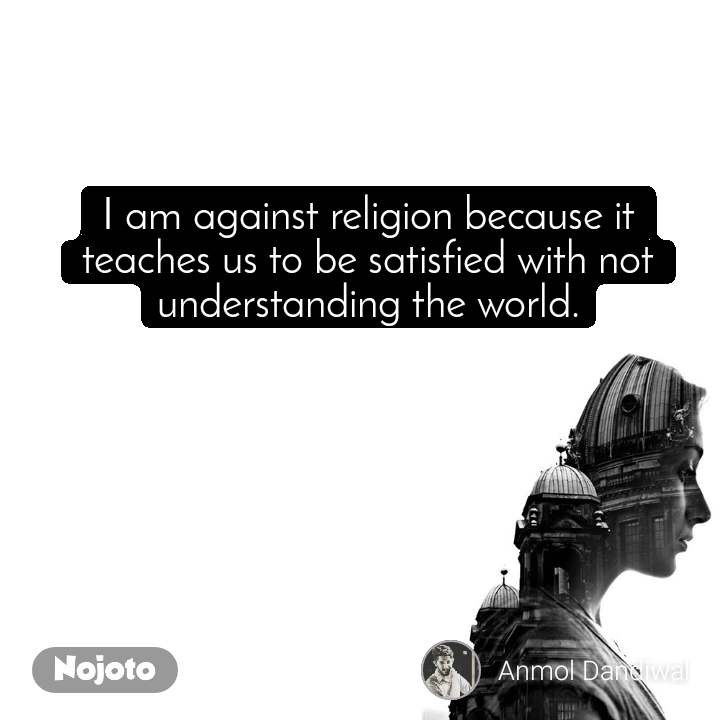 I am against religion because it teaches us to be satisfied with not understanding the world.