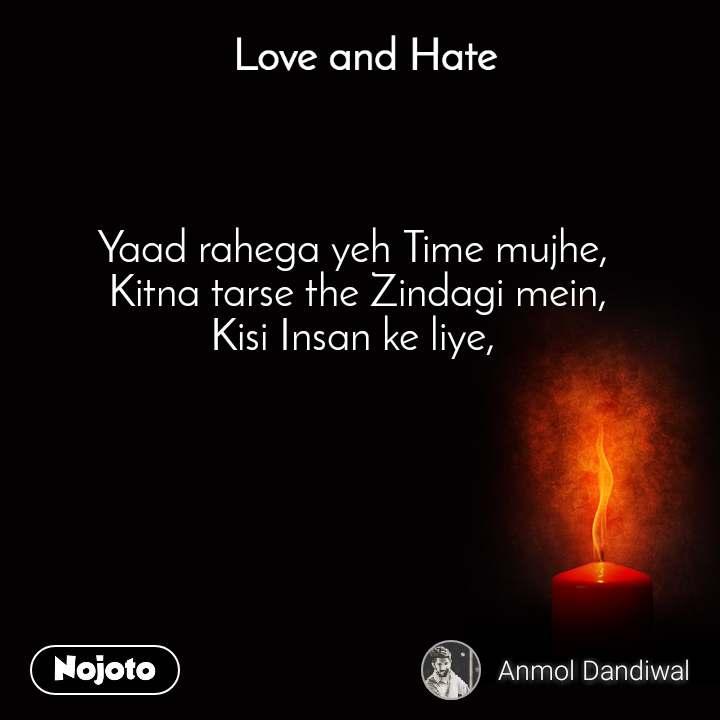 Love and Hate Yaad rahega yeh Time mujhe,  Kitna tarse the Zindagi mein, Kisi Insan ke liye,