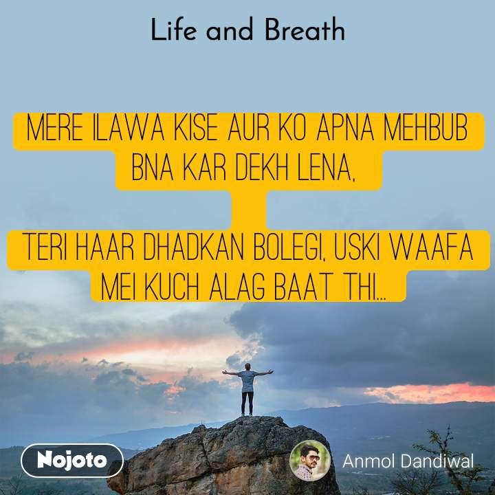 Life and Breath Mere ilawa kise aur ko Apna Mehbub bna kar dekh lena,   Teri haar Dhadkan bolegi, Uski Waafa mei kuch alag baat thi...