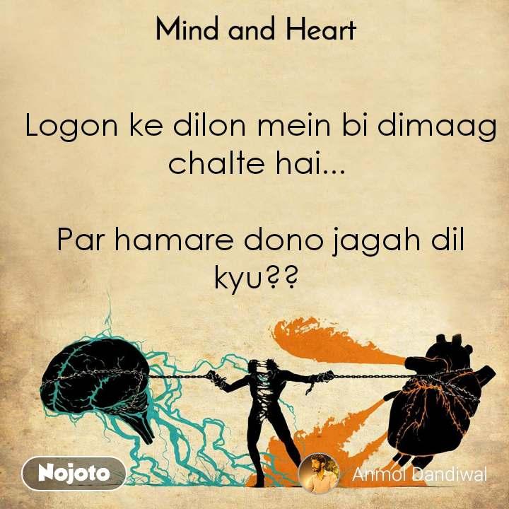 Mind and Heart  Logon ke dilon mein bi dimaag chalte hai...   Par hamare dono jagah dil kyu??