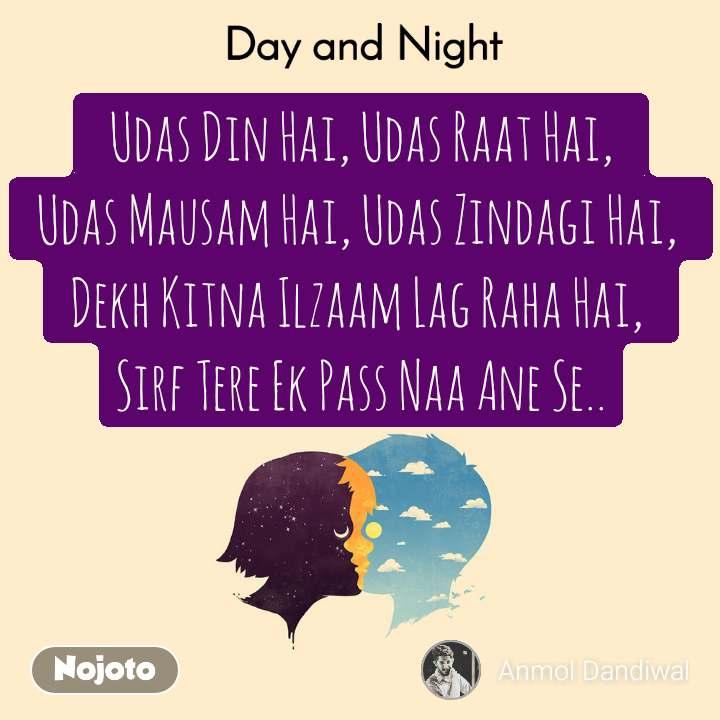 Day and Night  Udas Din Hai, Udas Raat Hai,  Udas Mausam Hai, Udas Zindagi Hai,  Dekh Kitna Ilzaam Lag Raha Hai,  Sirf Tere Ek Pass Naa Ane Se..