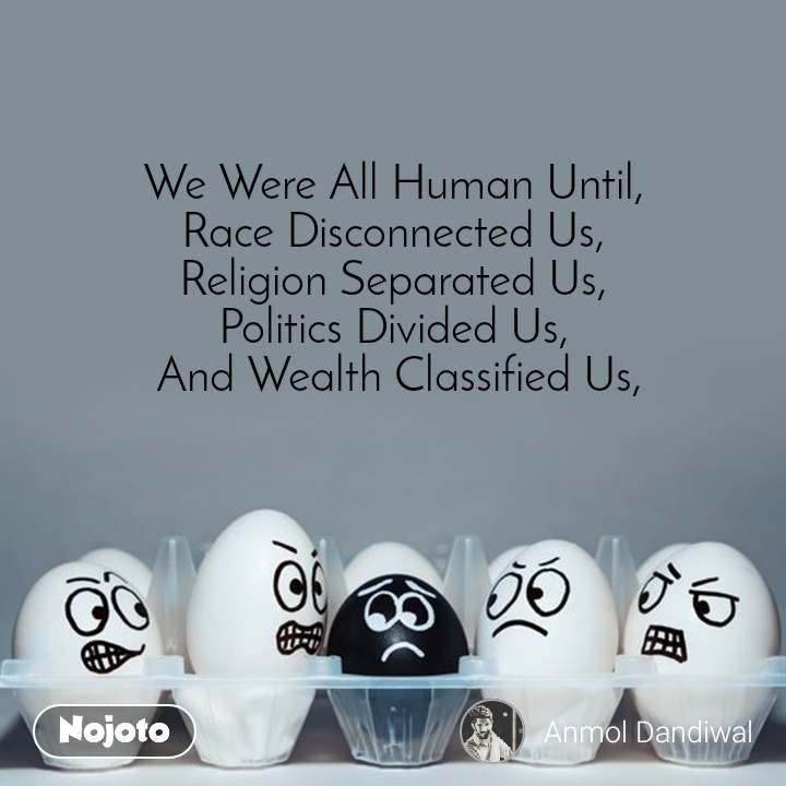 We Were All Human Until,  Race Disconnected Us,  Religion Separated Us,  Politics Divided Us,  And Wealth Classified Us,