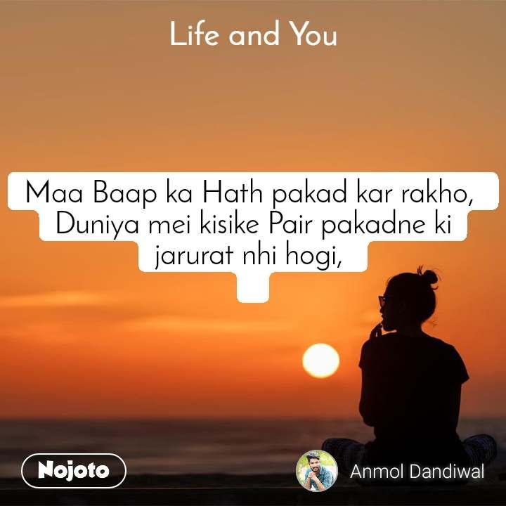 Life and You  Maa Baap ka Hath pakad kar rakho,  Duniya mei kisike Pair pakadne ki jarurat nhi hogi,