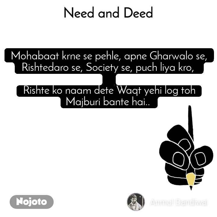 Need and Deed Mohabaat krne se pehle, apne Gharwalo se, Rishtedaro se, Society se, puch liya kro,   Rishte ko naam dete Waqt yehi log toh Majburi bante hai..