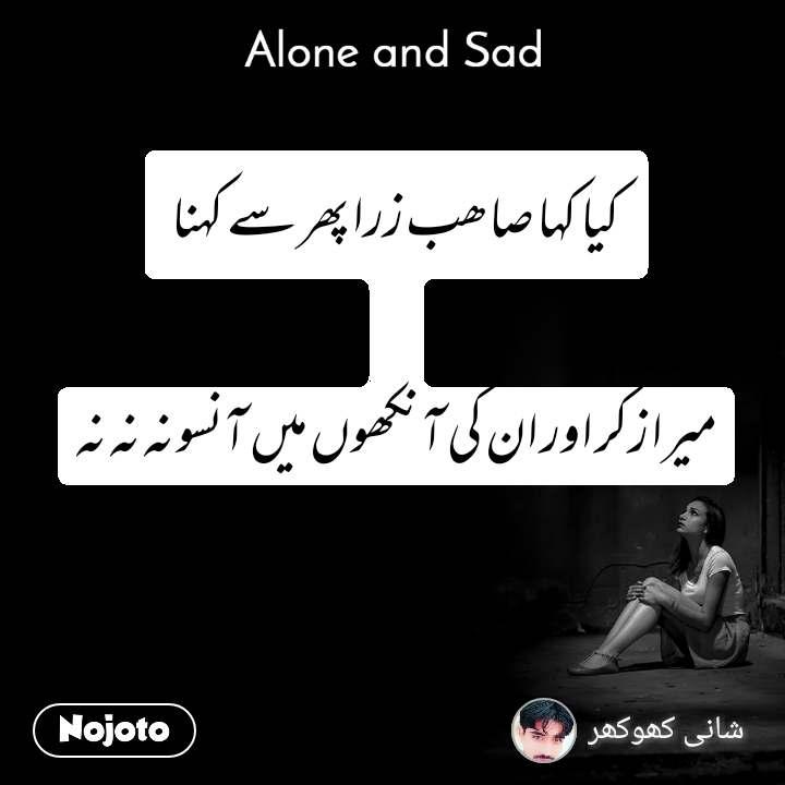 Alone and You  کیا کہا صاھب زرا پھر سے کہنا  میرا زکر اور ان کی آنکھوں میں آنسو نہ نہ نہ