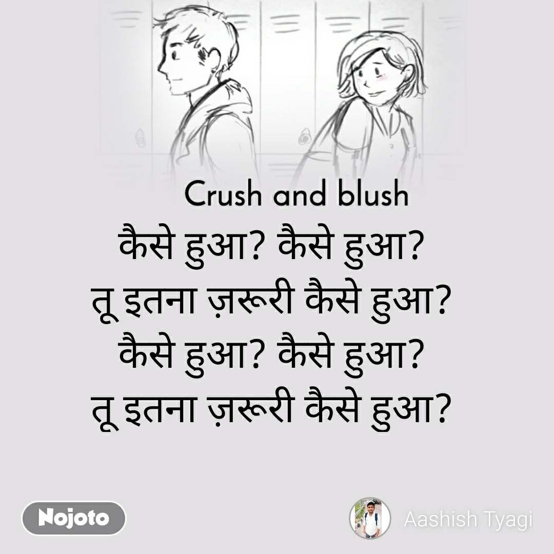 Crush and blush कैसे हुआ? कैसे हुआ? तू इतना ज़रूरी कैसे हुआ? कैसे हुआ? कैसे हुआ? तू इतना ज़रूरी कैसे हुआ?
