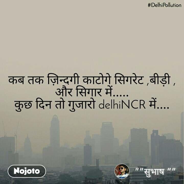 #DelhiPollution कब तक ज़िन्दगी काटोगे सिगरेट ,बीड़ी , और सिगार में..... कुछ दिन तो गुजारो delhiNCR में....