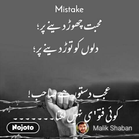 Mistake محبت چھوڑ دینے پر ؛             دلوں کو توڑ دینے پر ؛  عجب دستور ھے صاحب!              کوئی فتو'ی نہیں لگتا۔۔۔۔۔۔۔