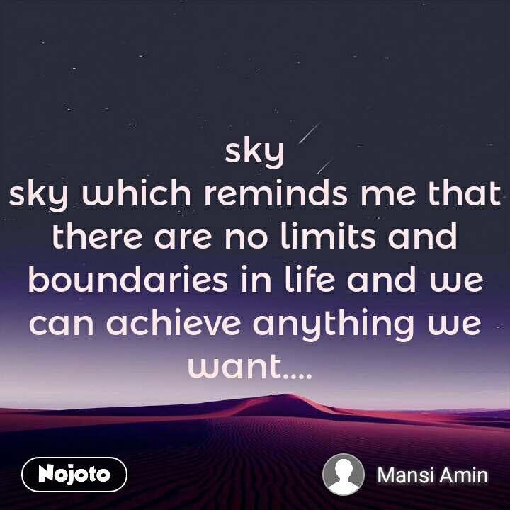 sky sky which reminds me that there are no limits and boundaries in life and we can achieve anything we want....