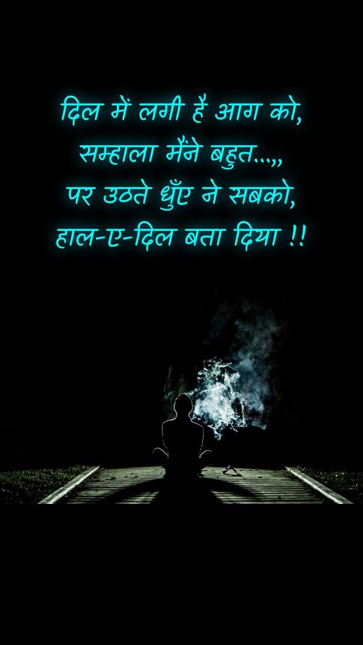 दिल में लगी है आग को, सम्हाला मैंने बहुत...,, पर उठते धुँए ने सबको, हाल-ए-दिल बता दिया !!