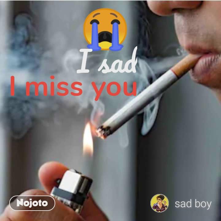 😭 I sad I miss you