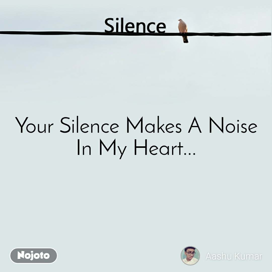 Silence  Your Silence Makes A Noise In My Heart...
