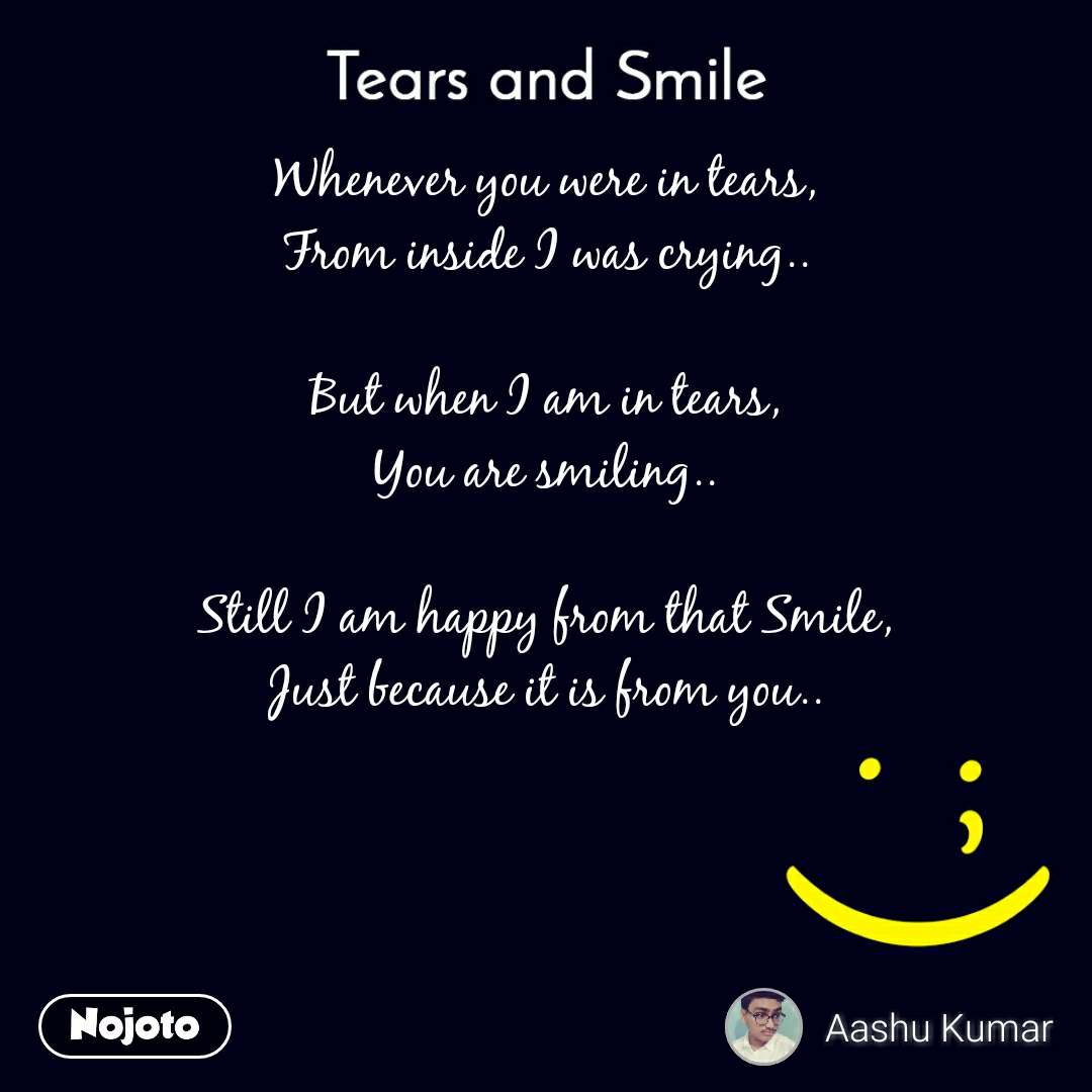 Tears and Smile  Whenever you were in tears, From inside I was crying..  But when I am in tears, You are smiling..  Still I am happy from that Smile, Just because it is from you..