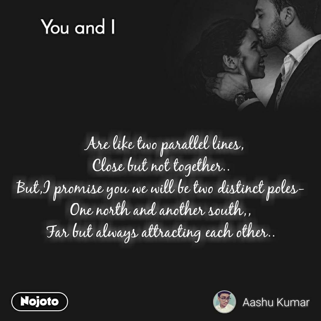 You and I    Are like two parallel lines, Close but not together.. But,I promise you we will be two distinct poles-One north and another south,, Far but always attracting each other..