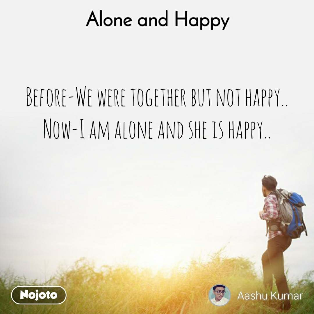 Alone and Happy  Before-We were together but not happy.. Now-I am alone and she is happy..
