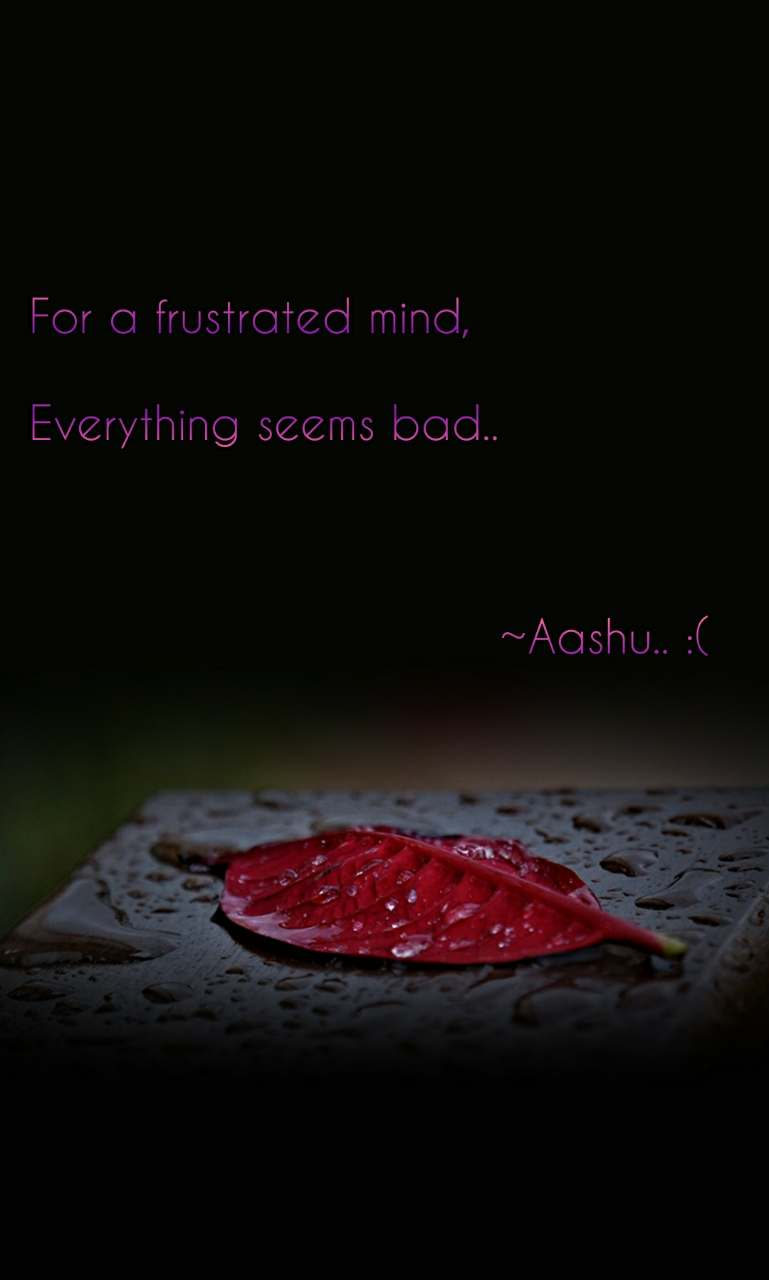 For a frustrated mind,  Everything seems bad..                                  ~Aashu.. :(